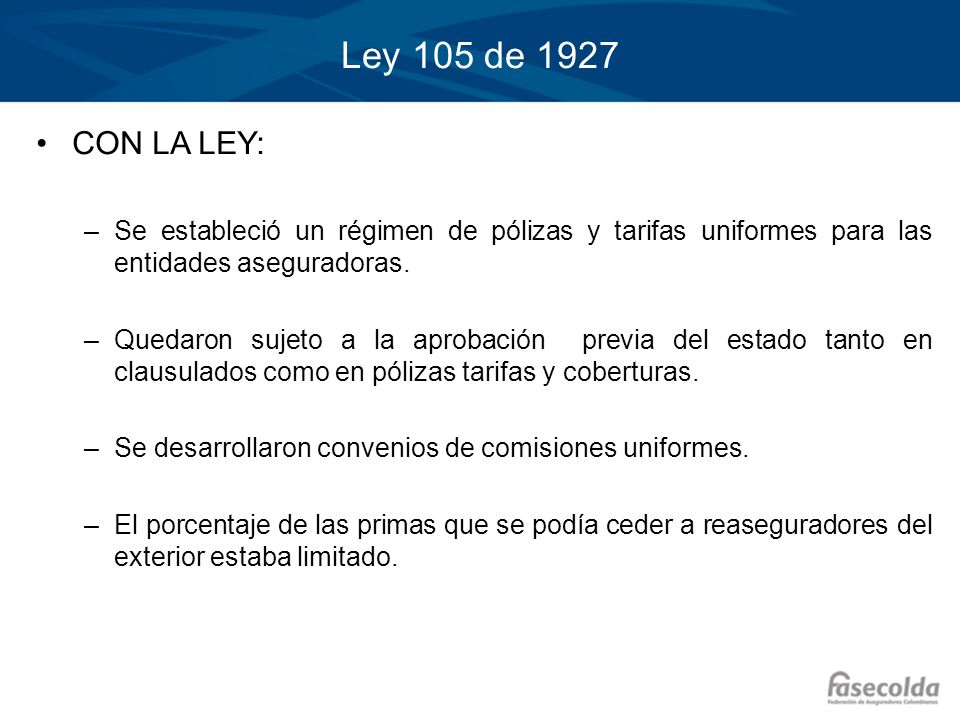 Ley 105 de 1927 CON LA LEY: –Se estableció un régimen de pólizas y tarifas uniformes para las entidades aseguradoras. –Quedaron sujeto a la aprobación