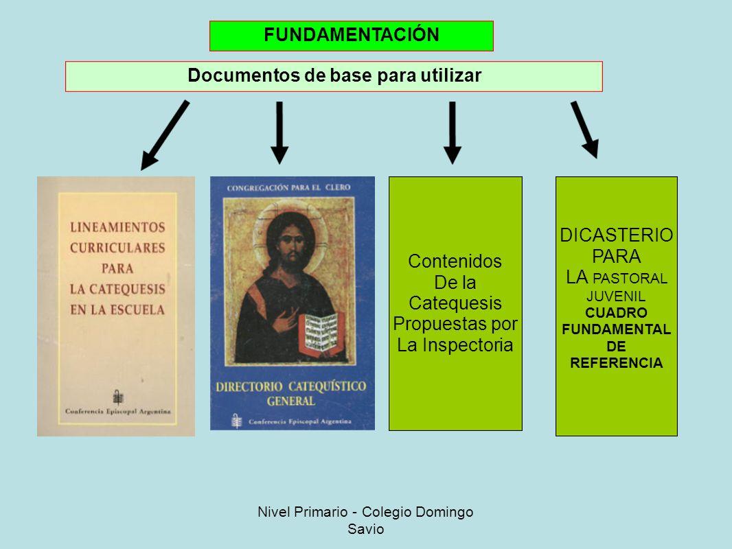 FUNDAMENTACIÓN Documentos de base para utilizar Contenidos De la Catequesis Propuestas por La Inspectoria DICASTERIO PARA LA PASTORAL JUVENIL CUADRO FUNDAMENTAL DE REFERENCIA Nivel Primario - Colegio Domingo Savio