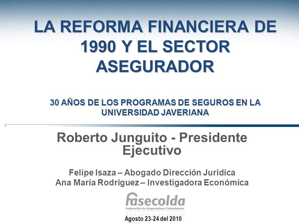 LA REFORMA FINANCIERA DE 1990 Y EL SECTOR ASEGURADOR 30 AÑOS DE LOS PROGRAMAS DE SEGUROS EN LA UNIVERSIDAD JAVERIANA Roberto Junguito - Presidente Eje
