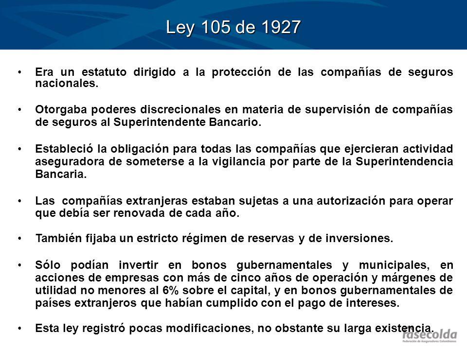Ley 105 de 1927 Era un estatuto dirigido a la protección de las compañías de seguros nacionales. Otorgaba poderes discrecionales en materia de supervi