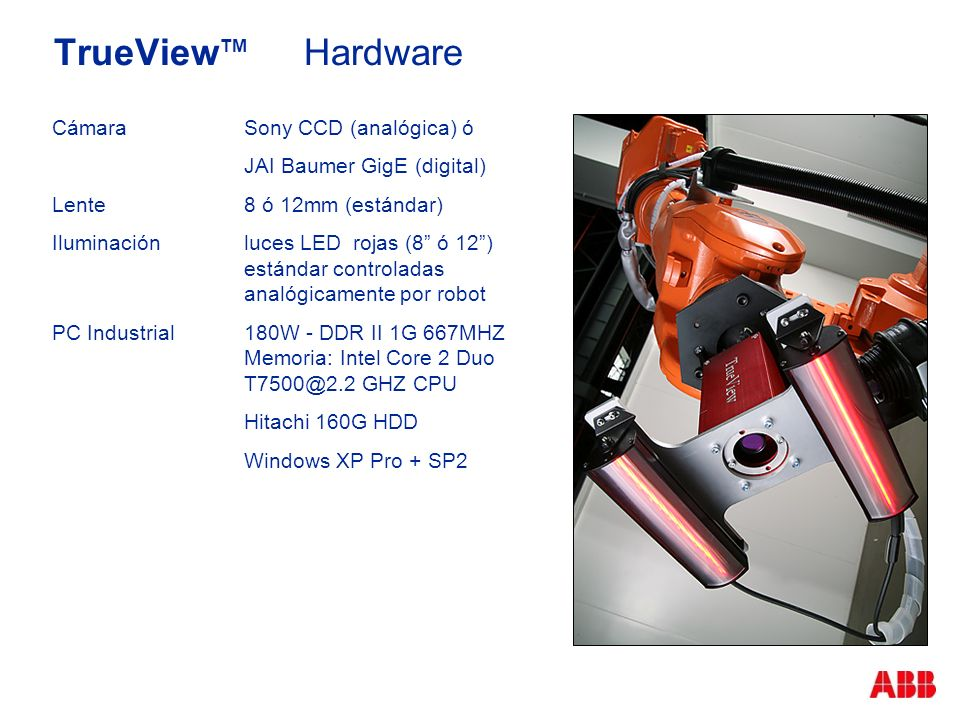 TrueView TM Hardware CámaraSony CCD (analógica) ó JAI Baumer GigE (digital) Lente8 ó 12mm (estándar) Iluminaciónluces LED rojas (8 ó 12) estándar controladas analógicamente por robot PC Industrial 180W - DDR II 1G 667MHZ Memoria: Intel Core 2 Duo T7500@2.2 GHZ CPU Hitachi 160G HDD Windows XP Pro + SP2