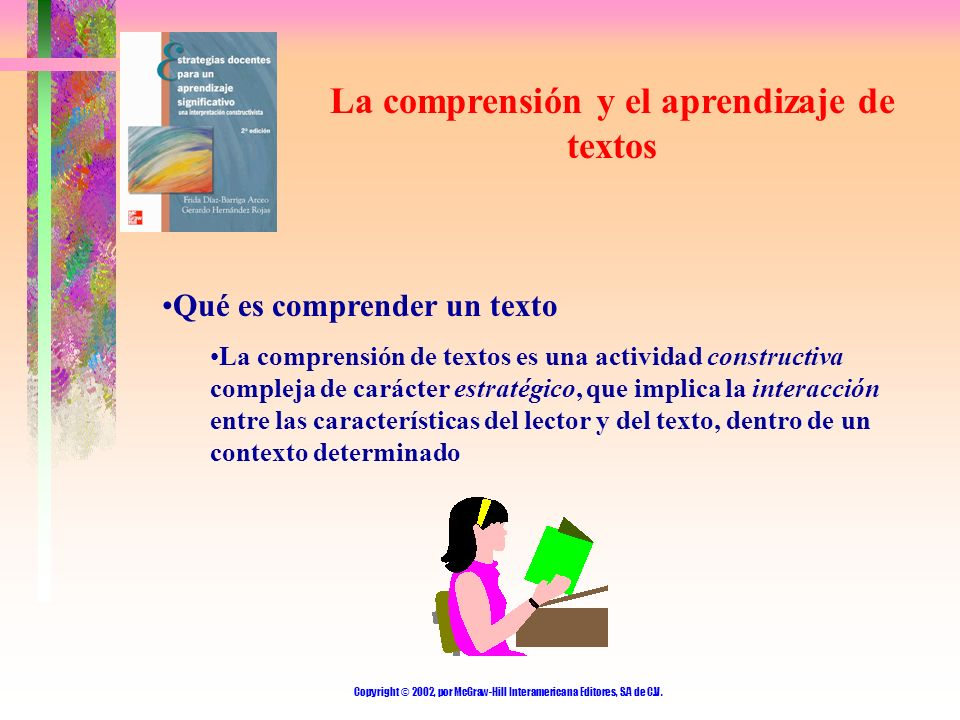Copyright © 2002, por McGraw-Hill Interamericana Editores, S.A de C.V. La comprensión y el aprendizaje de textos Qué es comprender un texto La compren