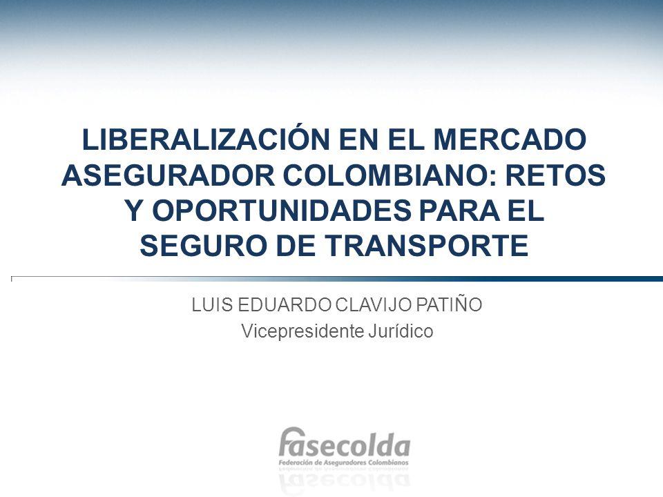 LIBERALIZACIÓN EN EL MERCADO ASEGURADOR COLOMBIANO: RETOS Y OPORTUNIDADES PARA EL SEGURO DE TRANSPORTE LUIS EDUARDO CLAVIJO PATIÑO Vicepresidente Jurí
