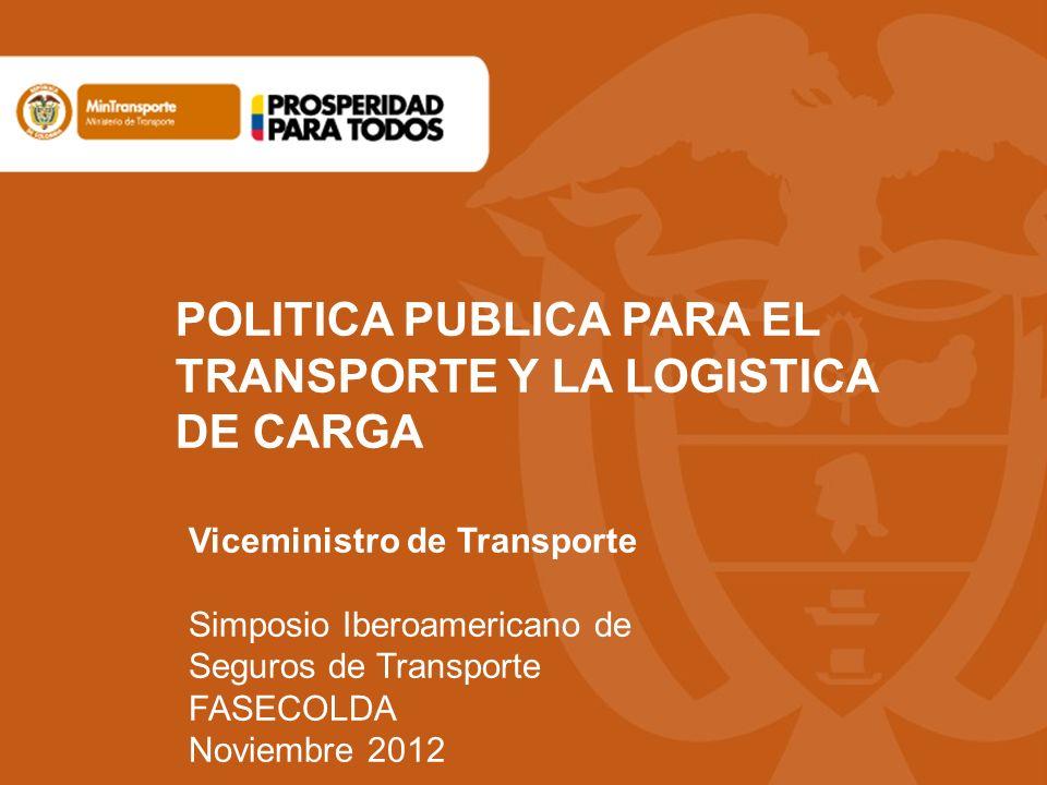 POLITICA PUBLICA PARA EL TRANSPORTE Y LA LOGISTICA DE CARGA Viceministro de Transporte Simposio Iberoamericano de Seguros de Transporte FASECOLDA Novi