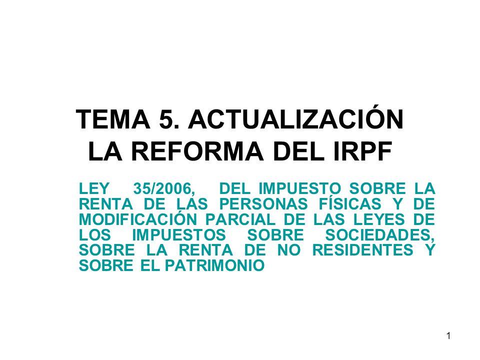 1 TEMA 5. ACTUALIZACIÓN LA REFORMA DEL IRPF LEY 35/2006, DEL IMPUESTO SOBRE LA RENTA DE LAS PERSONAS FÍSICAS Y DE MODIFICACIÓN PARCIAL DE LAS LEYES DE