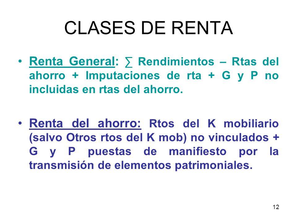 12 CLASES DE RENTA Renta General: Rendimientos – Rtas del ahorro + Imputaciones de rta + G y P no incluidas en rtas del ahorro. Renta del ahorro: Rtos