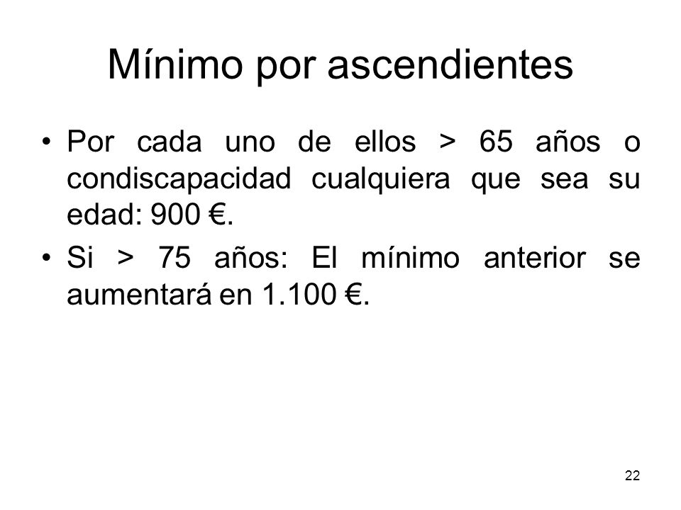 22 Mínimo por ascendientes Por cada uno de ellos > 65 años o condiscapacidad cualquiera que sea su edad: 900. Si > 75 años: El mínimo anterior se aume