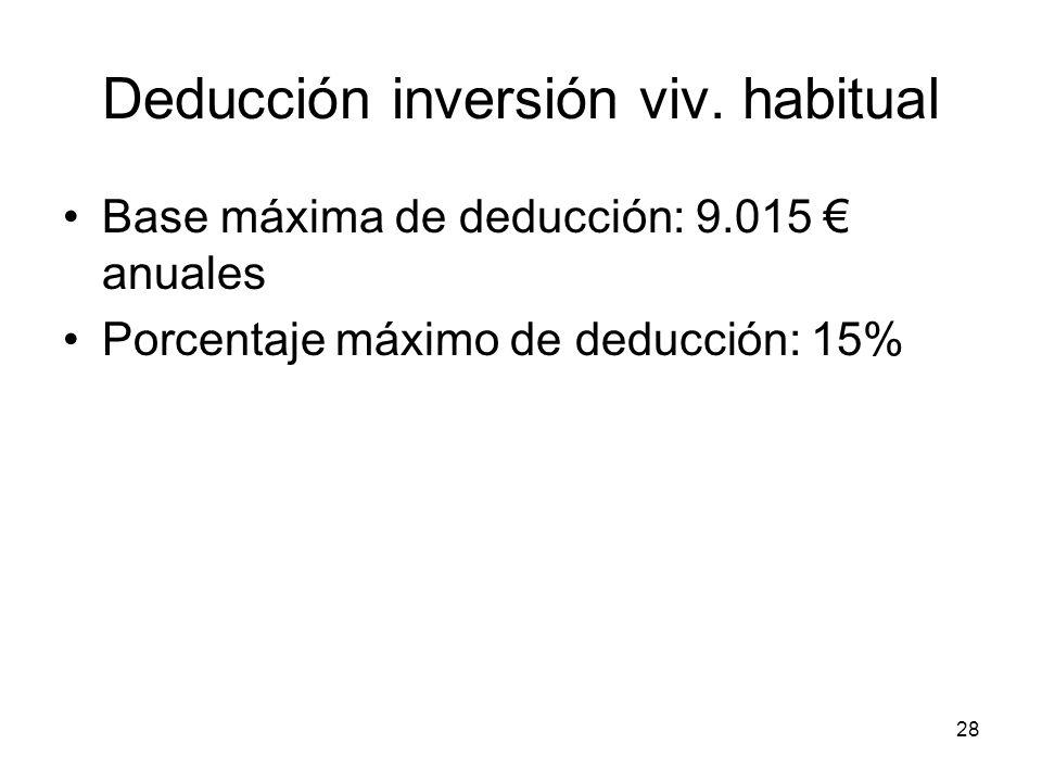 28 Deducción inversión viv. habitual Base máxima de deducción: 9.015 anuales Porcentaje máximo de deducción: 15%