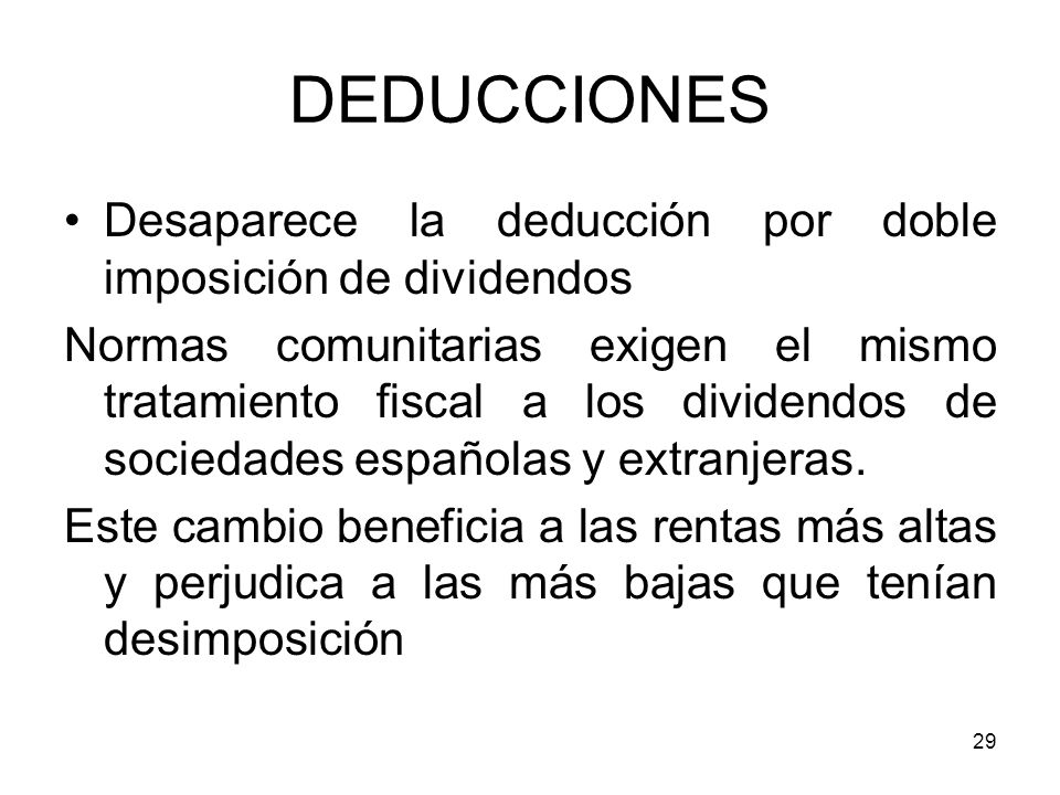 29 DEDUCCIONES Desaparece la deducción por doble imposición de dividendos Normas comunitarias exigen el mismo tratamiento fiscal a los dividendos de s