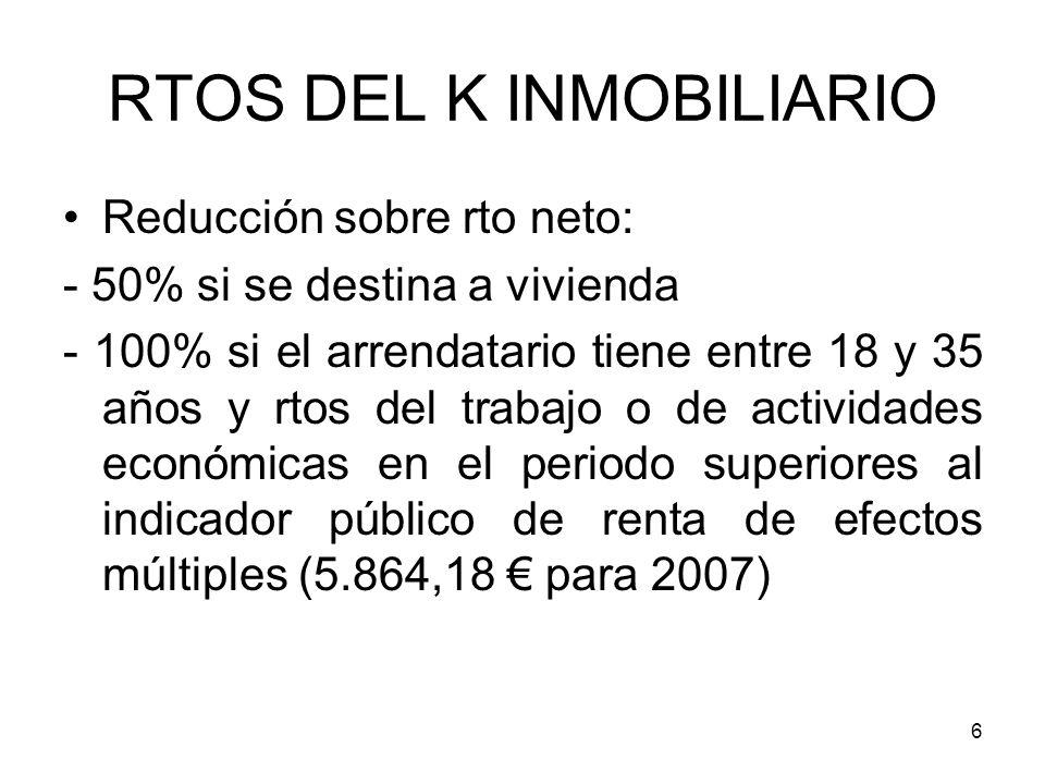 6 RTOS DEL K INMOBILIARIO Reducción sobre rto neto: - 50% si se destina a vivienda - 100% si el arrendatario tiene entre 18 y 35 años y rtos del traba