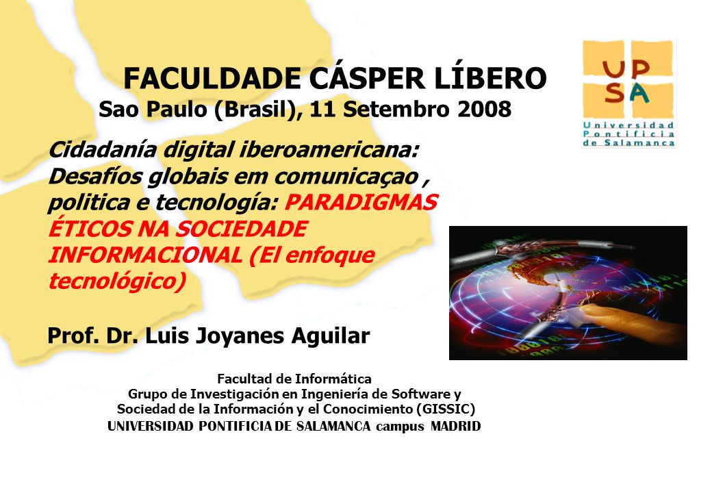 Facultad de Informática Grupo de Investigación en Ingeniería de Software y Sociedad de la Información y el Conocimiento (GISSIC) UNIVERSIDAD PONTIFICIA DE SALAMANCA campus MADRID 11 FACULDADE CÁSPER LÍBERO Sao Paulo (Brasil), 11 Setembro 2008 Prof.