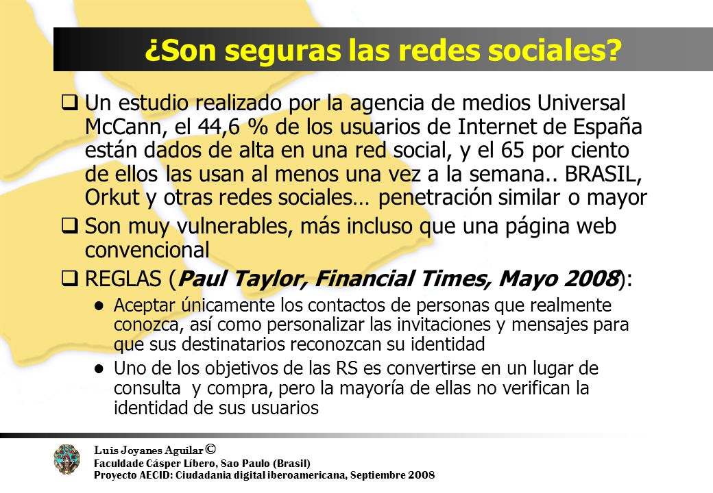 Luis Joyanes Aguilar © Faculdade Cásper Líbero, Sao Paulo (Brasil) Proyecto AECID: Ciudadania digital iberoamericana, Septiembre 2008 ¿Son seguras las redes sociales.