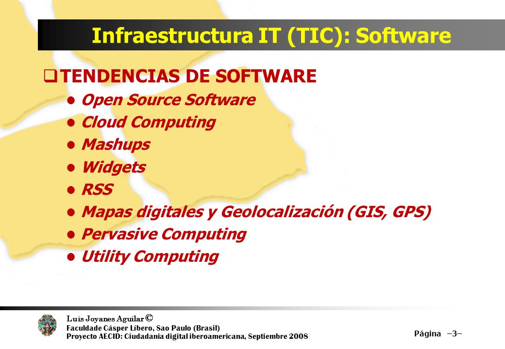 Luis Joyanes Aguilar © Faculdade Cásper Líbero, Sao Paulo (Brasil) Proyecto AECID: Ciudadania digital iberoamericana, Septiembre 2008 Infraestructura IT (TIC): Software TENDENCIAS DE SOFTWARE Open Source Software Cloud Computing Mashups Widgets RSS Mapas digitales y Geolocalización (GIS, GPS) Pervasive Computing Utility Computing Página –3–