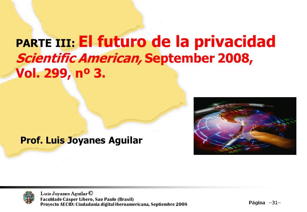 Luis Joyanes Aguilar © Faculdade Cásper Líbero, Sao Paulo (Brasil) Proyecto AECID: Ciudadania digital iberoamericana, Septiembre 2008 Página –31– 31 PARTE III: El futuro de la privacidad Scientific American, September 2008, Vol.
