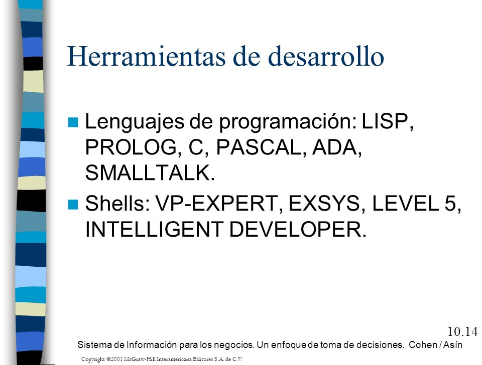 Herramientas de desarrollo Lenguajes de programación: LISP, PROLOG, C, PASCAL, ADA, SMALLTALK. Shells: VP-EXPERT, EXSYS, LEVEL 5, INTELLIGENT DEVELOPE