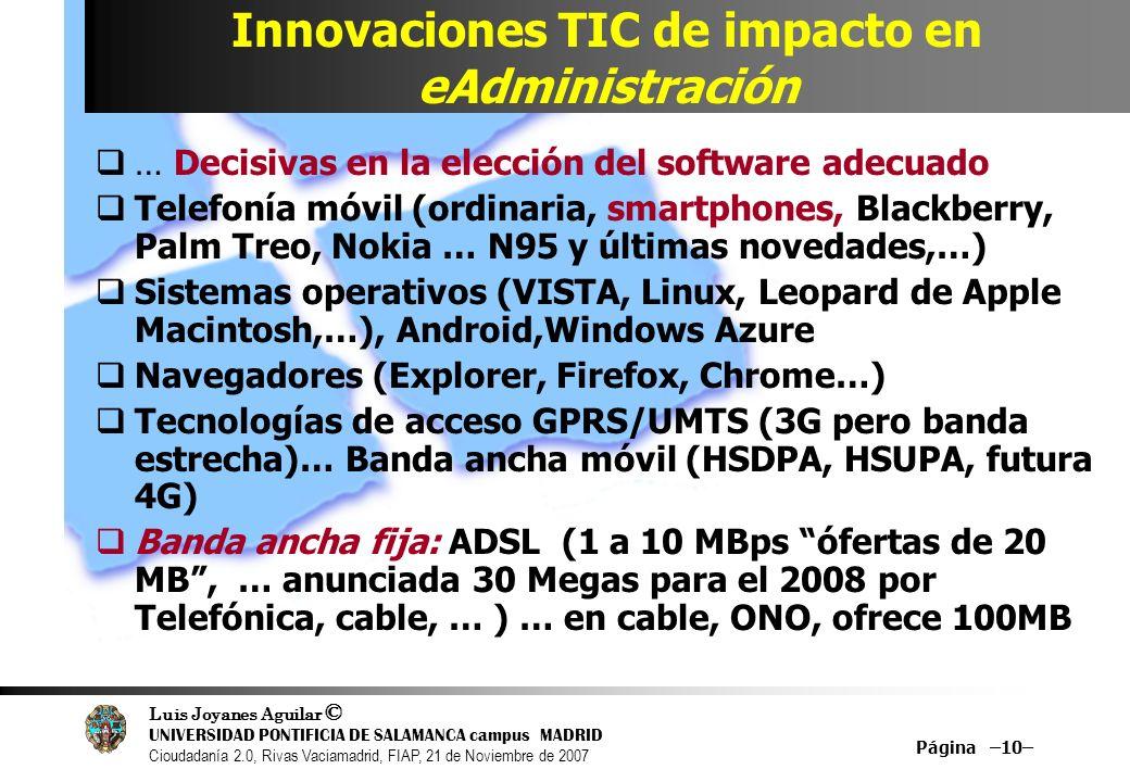 Luis Joyanes Aguilar © UNIVERSIDAD PONTIFICIA DE SALAMANCA campus MADRID Cioudadanía 2.0, Rivas Vaciamadrid, FIAP, 21 de Noviembre de 2007 Página –10– Innovaciones TIC de impacto en eAdministración … Decisivas en la elección del software adecuado Telefonía móvil (ordinaria, smartphones, Blackberry, Palm Treo, Nokia … N95 y últimas novedades,…) Sistemas operativos (VISTA, Linux, Leopard de Apple Macintosh,…), Android,Windows Azure Navegadores (Explorer, Firefox, Chrome…) Tecnologías de acceso GPRS/UMTS (3G pero banda estrecha)… Banda ancha móvil (HSDPA, HSUPA, futura 4G) Banda ancha fija: ADSL (1 a 10 MBps ófertas de 20 MB, … anunciada 30 Megas para el 2008 por Telefónica, cable, … ) … en cable, ONO, ofrece 100MB