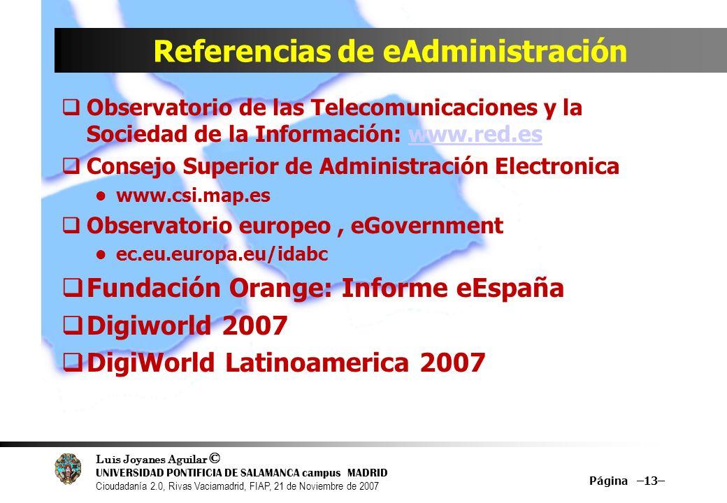 Luis Joyanes Aguilar © UNIVERSIDAD PONTIFICIA DE SALAMANCA campus MADRID Cioudadanía 2.0, Rivas Vaciamadrid, FIAP, 21 de Noviembre de 2007 Referencias de eAdministración Observatorio de las Telecomunicaciones y la Sociedad de la Información: www.red.eswww.red.es Consejo Superior de Administración Electronica www.csi.map.es Observatorio europeo, eGovernment ec.eu.europa.eu/idabc Fundación Orange: Informe eEspaña Digiworld 2007 DigiWorld Latinoamerica 2007 Página –13–