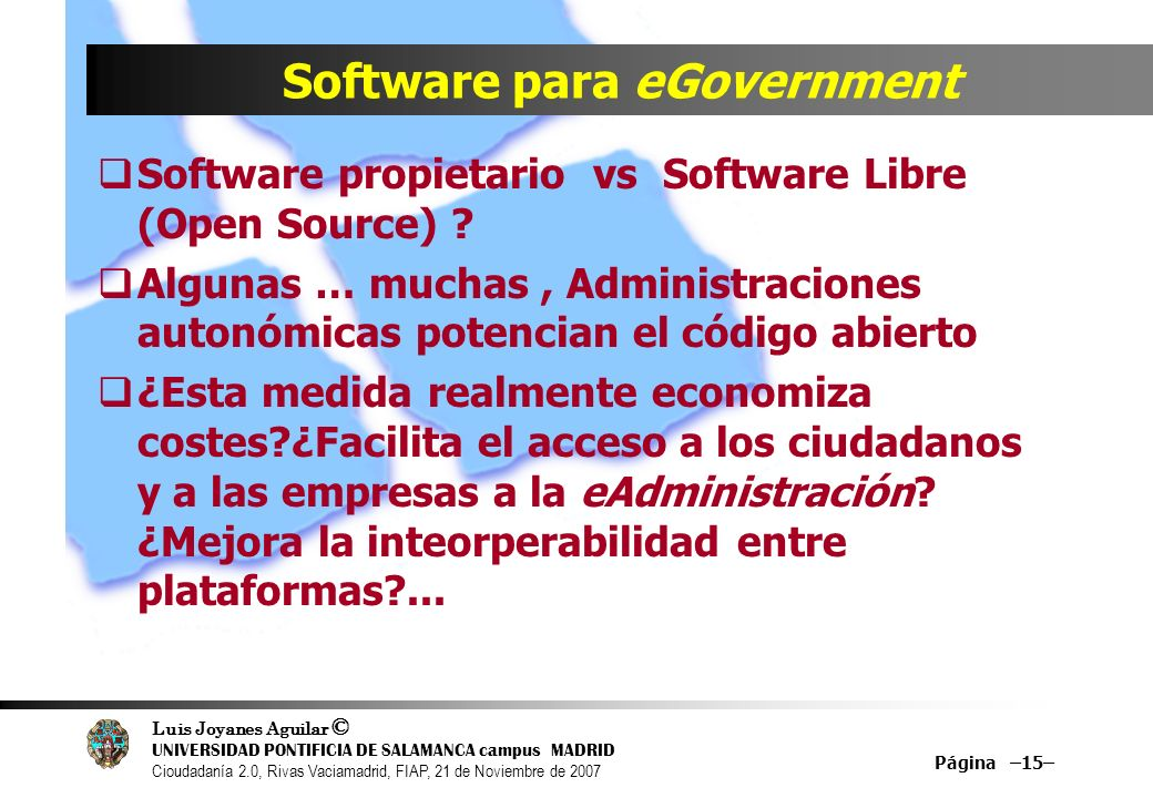Luis Joyanes Aguilar © UNIVERSIDAD PONTIFICIA DE SALAMANCA campus MADRID Cioudadanía 2.0, Rivas Vaciamadrid, FIAP, 21 de Noviembre de 2007 Página –15– Software para eGovernment Software propietario vs Software Libre (Open Source) .