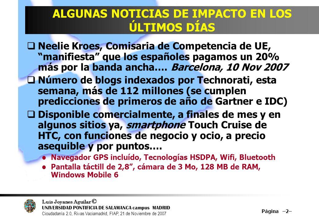 Luis Joyanes Aguilar © UNIVERSIDAD PONTIFICIA DE SALAMANCA campus MADRID Cioudadanía 2.0, Rivas Vaciamadrid, FIAP, 21 de Noviembre de 2007 Página –2– ALGUNAS NOTICIAS DE IMPACTO EN LOS ÚLTIMOS DÍAS Neelie Kroes, Comisaria de Competencia de UE, manifiesta que los españoles pagamos un 20% más por la banda ancha….