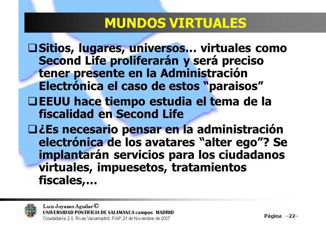 Luis Joyanes Aguilar © UNIVERSIDAD PONTIFICIA DE SALAMANCA campus MADRID Cioudadanía 2.0, Rivas Vaciamadrid, FIAP, 21 de Noviembre de 2007 Página –22– MUNDOS VIRTUALES Sitios, lugares, universos… virtuales como Second Life proliferarán y será preciso tener presente en la Administración Electrónica el caso de estos paraisos EEUU hace tiempo estudia el tema de la fiscalidad en Second Life ¿Es necesario pensar en la administración electrónica de los avatares alter ego.