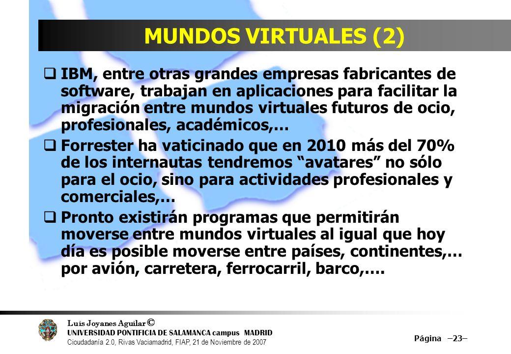Luis Joyanes Aguilar © UNIVERSIDAD PONTIFICIA DE SALAMANCA campus MADRID Cioudadanía 2.0, Rivas Vaciamadrid, FIAP, 21 de Noviembre de 2007 Página –23– MUNDOS VIRTUALES (2) IBM, entre otras grandes empresas fabricantes de software, trabajan en aplicaciones para facilitar la migración entre mundos virtuales futuros de ocio, profesionales, académicos,… Forrester ha vaticinado que en 2010 más del 70% de los internautas tendremos avatares no sólo para el ocio, sino para actividades profesionales y comerciales,… Pronto existirán programas que permitirán moverse entre mundos virtuales al igual que hoy día es posible moverse entre países, continentes,… por avión, carretera, ferrocarril, barco,….