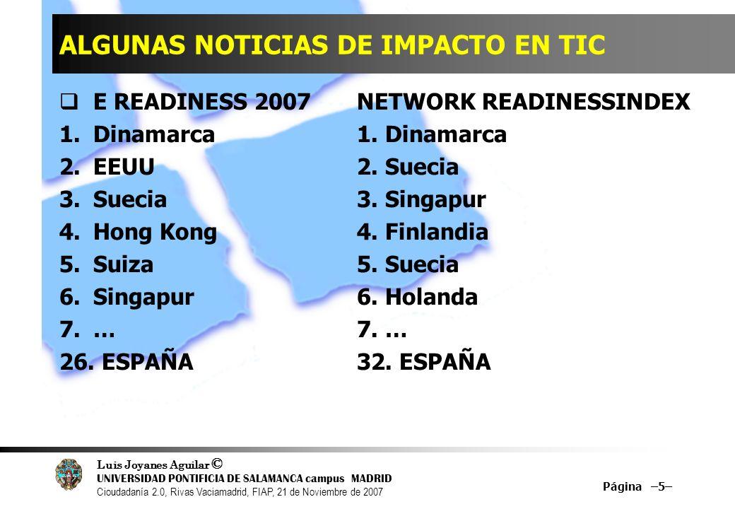Luis Joyanes Aguilar © UNIVERSIDAD PONTIFICIA DE SALAMANCA campus MADRID Cioudadanía 2.0, Rivas Vaciamadrid, FIAP, 21 de Noviembre de 2007 Página –5– ALGUNAS NOTICIAS DE IMPACTO EN TIC E READINESS 2007 NETWORK READINESSINDEX 1.Dinamarca 1.