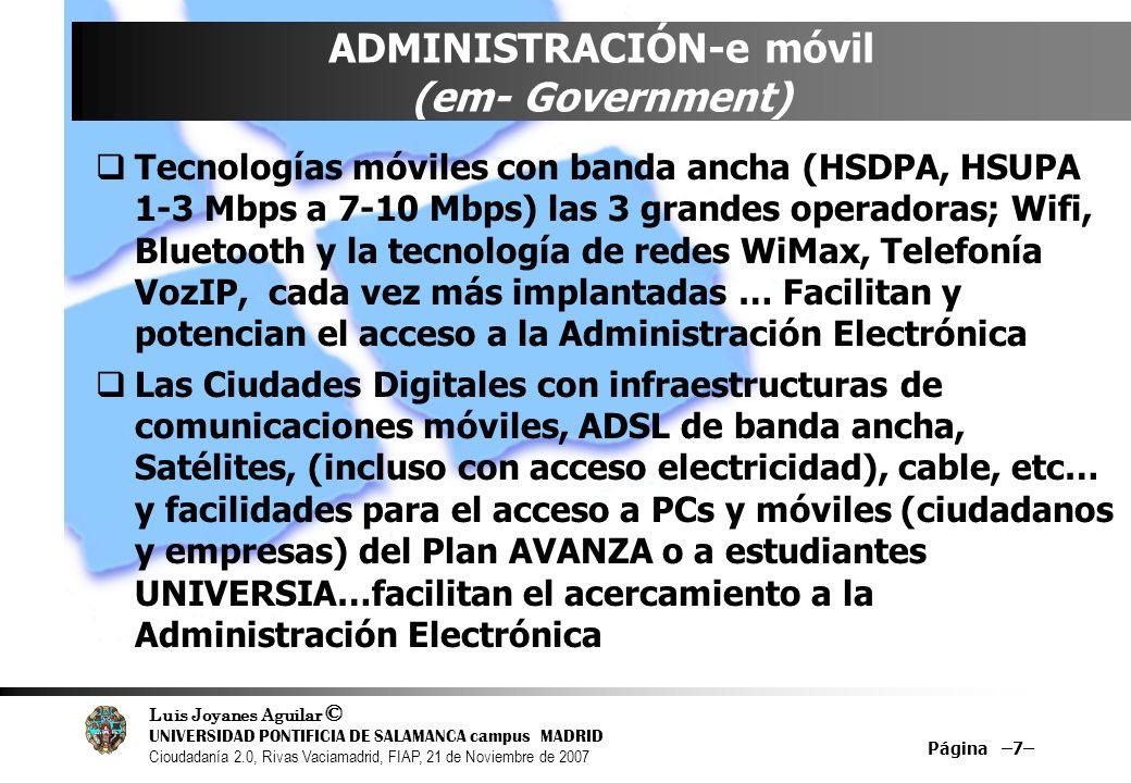 Luis Joyanes Aguilar © UNIVERSIDAD PONTIFICIA DE SALAMANCA campus MADRID Cioudadanía 2.0, Rivas Vaciamadrid, FIAP, 21 de Noviembre de 2007 Página –7– ADMINISTRACIÓN-e móvil (em- Government) Tecnologías móviles con banda ancha (HSDPA, HSUPA 1-3 Mbps a 7-10 Mbps) las 3 grandes operadoras; Wifi, Bluetooth y la tecnología de redes WiMax, Telefonía VozIP, cada vez más implantadas … Facilitan y potencian el acceso a la Administración Electrónica Las Ciudades Digitales con infraestructuras de comunicaciones móviles, ADSL de banda ancha, Satélites, (incluso con acceso electricidad), cable, etc… y facilidades para el acceso a PCs y móviles (ciudadanos y empresas) del Plan AVANZA o a estudiantes UNIVERSIA…facilitan el acercamiento a la Administración Electrónica