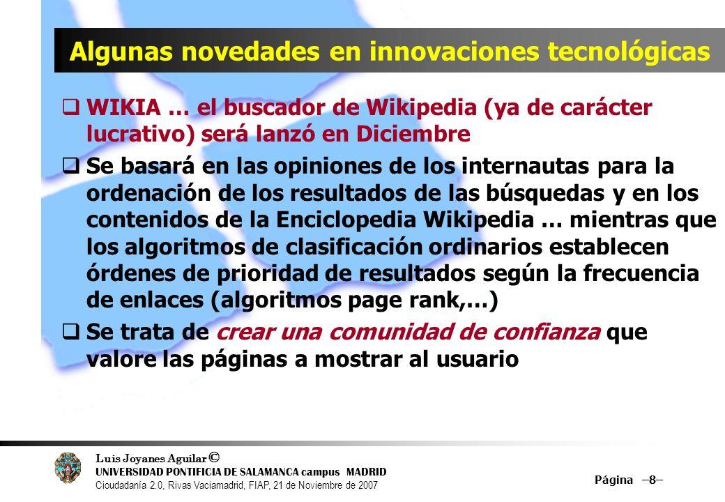 Luis Joyanes Aguilar © UNIVERSIDAD PONTIFICIA DE SALAMANCA campus MADRID Cioudadanía 2.0, Rivas Vaciamadrid, FIAP, 21 de Noviembre de 2007 Página –8– Algunas novedades en innovaciones tecnológicas WIKIA … el buscador de Wikipedia (ya de carácter lucrativo) será lanzó en Diciembre Se basará en las opiniones de los internautas para la ordenación de los resultados de las búsquedas y en los contenidos de la Enciclopedia Wikipedia … mientras que los algoritmos de clasificación ordinarios establecen órdenes de prioridad de resultados según la frecuencia de enlaces (algoritmos page rank,…) Se trata de crear una comunidad de confianza que valore las páginas a mostrar al usuario