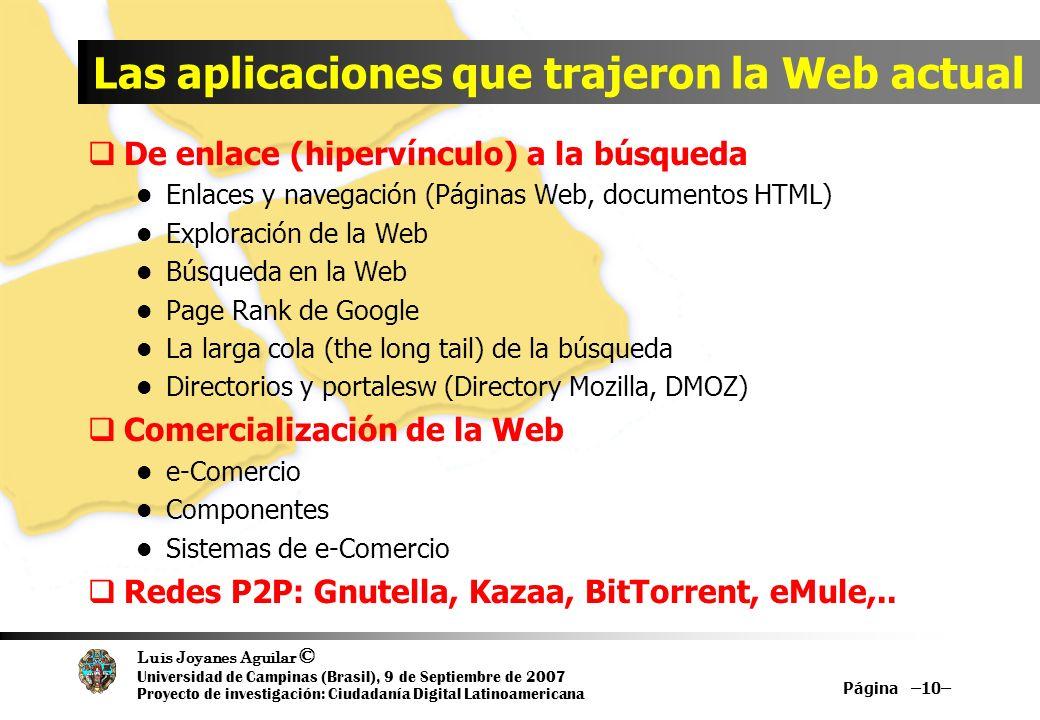 Luis Joyanes Aguilar © Universidad de Campinas (Brasil), 9 de Septiembre de 2007 Proyecto de investigación: Ciudadanía Digital Latinoamericana Las aplicaciones que trajeron la Web actual De enlace (hipervínculo) a la búsqueda Enlaces y navegación (Páginas Web, documentos HTML) Exploración de la Web Búsqueda en la Web Page Rank de Google La larga cola (the long tail) de la búsqueda Directorios y portalesw (Directory Mozilla, DMOZ) Comercialización de la Web e-Comercio Componentes Sistemas de e-Comercio Redes P2P: Gnutella, Kazaa, BitTorrent, eMule,..