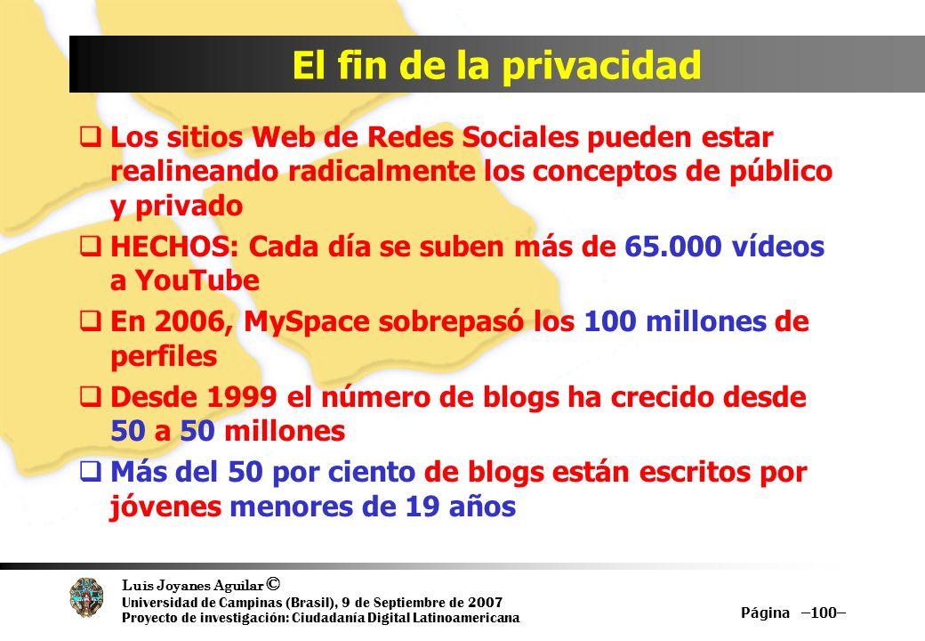Luis Joyanes Aguilar © Universidad de Campinas (Brasil), 9 de Septiembre de 2007 Proyecto de investigación: Ciudadanía Digital Latinoamericana El fin de la privacidad Los sitios Web de Redes Sociales pueden estar realineando radicalmente los conceptos de público y privado HECHOS: Cada día se suben más de 65.000 vídeos a YouTube En 2006, MySpace sobrepasó los 100 millones de perfiles Desde 1999 el número de blogs ha crecido desde 50 a 50 millones Más del 50 por ciento de blogs están escritos por jóvenes menores de 19 años Página –100–