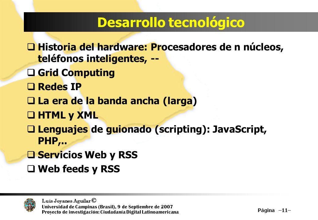 Luis Joyanes Aguilar © Universidad de Campinas (Brasil), 9 de Septiembre de 2007 Proyecto de investigación: Ciudadanía Digital Latinoamericana Desarrollo tecnológico Historia del hardware: Procesadores de n núcleos, teléfonos inteligentes, -- Grid Computing Redes IP La era de la banda ancha (larga) HTML y XML Lenguajes de guionado (scripting): JavaScript, PHP,..