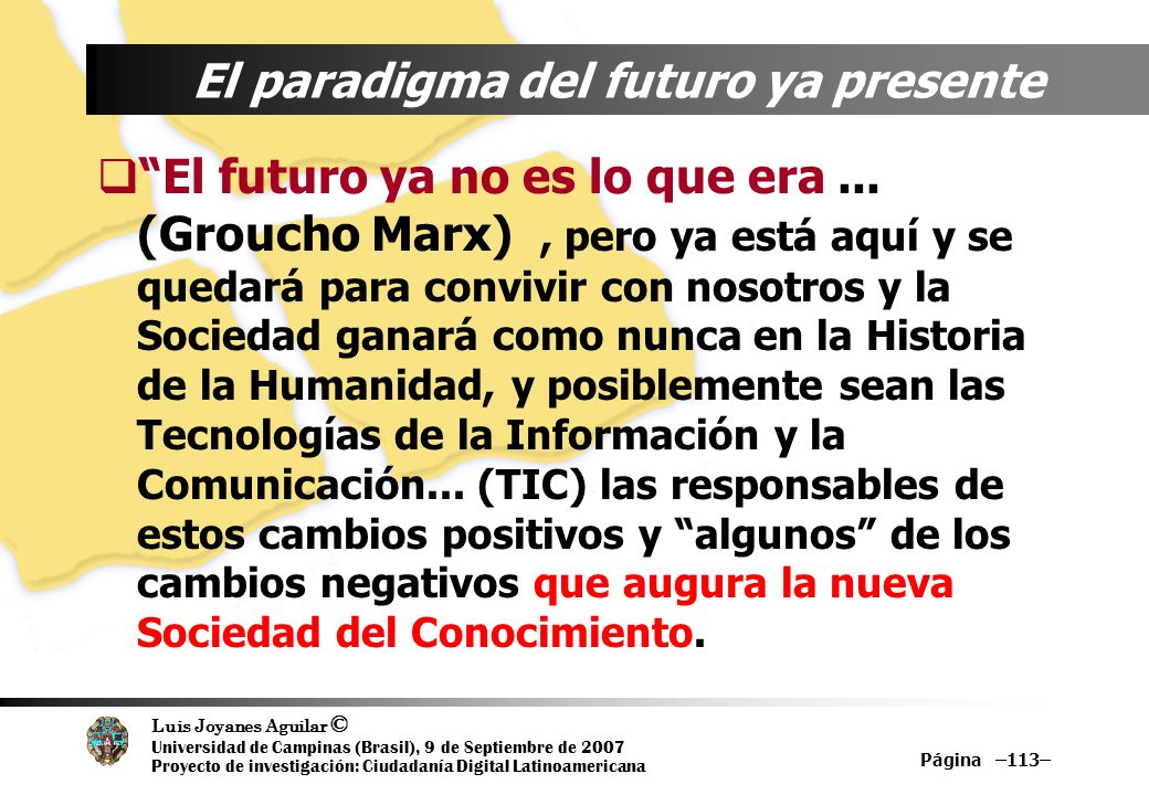Luis Joyanes Aguilar © Universidad de Campinas (Brasil), 9 de Septiembre de 2007 Proyecto de investigación: Ciudadanía Digital Latinoamericana Página –113– El paradigma del futuro ya presente El futuro ya no es lo que era...