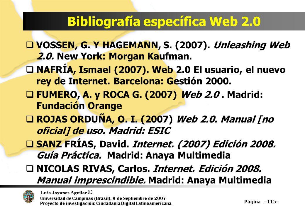Luis Joyanes Aguilar © Universidad de Campinas (Brasil), 9 de Septiembre de 2007 Proyecto de investigación: Ciudadanía Digital Latinoamericana Bibliografía específica Web 2.0 Página –115– VOSSEN, G.