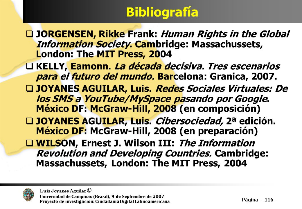 Luis Joyanes Aguilar © Universidad de Campinas (Brasil), 9 de Septiembre de 2007 Proyecto de investigación: Ciudadanía Digital Latinoamericana Página –116– Bibliografía JORGENSEN, Rikke Frank: Human Rights in the Global Information Society.