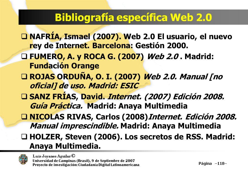 Luis Joyanes Aguilar © Universidad de Campinas (Brasil), 9 de Septiembre de 2007 Proyecto de investigación: Ciudadanía Digital Latinoamericana Bibliografía específica Web 2.0 Página –118– NAFRÍA, Ismael (2007).
