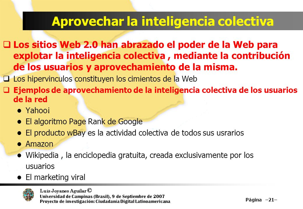Luis Joyanes Aguilar © Universidad de Campinas (Brasil), 9 de Septiembre de 2007 Proyecto de investigación: Ciudadanía Digital Latinoamericana Aprovechar la inteligencia colectiva Los sitios Web 2.0 han abrazado el poder de la Web para explotar la inteligencia colectiva, mediante la contribución de los usuarios y aprovechamiento de la misma.