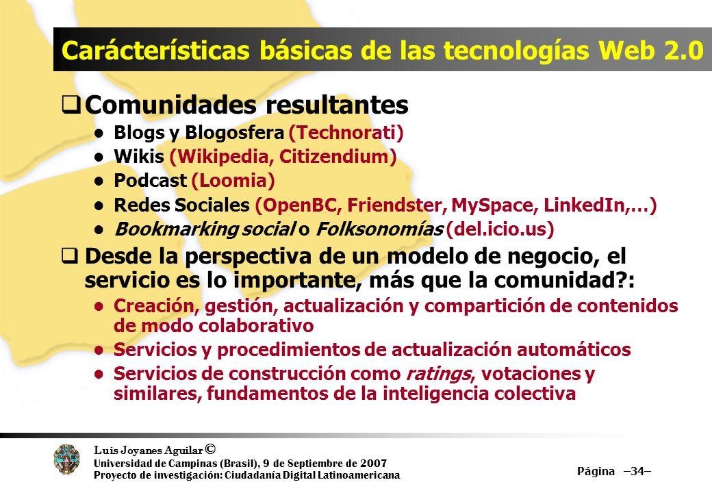 Luis Joyanes Aguilar © Universidad de Campinas (Brasil), 9 de Septiembre de 2007 Proyecto de investigación: Ciudadanía Digital Latinoamericana Página –34– Carácterísticas básicas de las tecnologías Web 2.0 Comunidades resultantes Blogs y Blogosfera (Technorati) Wikis (Wikipedia, Citizendium) Podcast (Loomia) Redes Sociales (OpenBC, Friendster, MySpace, LinkedIn,…) Bookmarking social o Folksonomías (del.icio.us) Desde la perspectiva de un modelo de negocio, el servicio es lo importante, más que la comunidad?: Creación, gestión, actualización y compartición de contenidos de modo colaborativo Servicios y procedimientos de actualización automáticos Servicios de construcción como ratings, votaciones y similares, fundamentos de la inteligencia colectiva