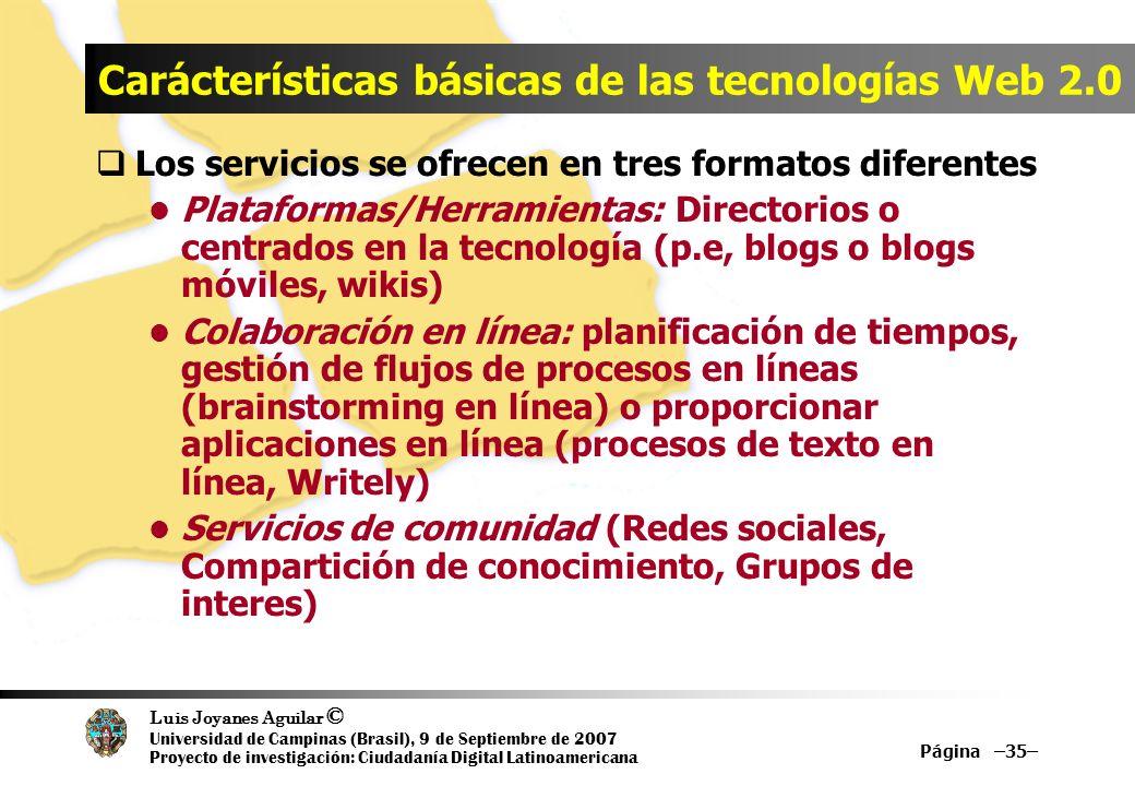 Luis Joyanes Aguilar © Universidad de Campinas (Brasil), 9 de Septiembre de 2007 Proyecto de investigación: Ciudadanía Digital Latinoamericana Página –35– Carácterísticas básicas de las tecnologías Web 2.0 Los servicios se ofrecen en tres formatos diferentes Plataformas/Herramientas: Directorios o centrados en la tecnología (p.e, blogs o blogs móviles, wikis) Colaboración en línea: planificación de tiempos, gestión de flujos de procesos en líneas (brainstorming en línea) o proporcionar aplicaciones en línea (procesos de texto en línea, Writely) Servicios de comunidad (Redes sociales, Compartición de conocimiento, Grupos de interes)