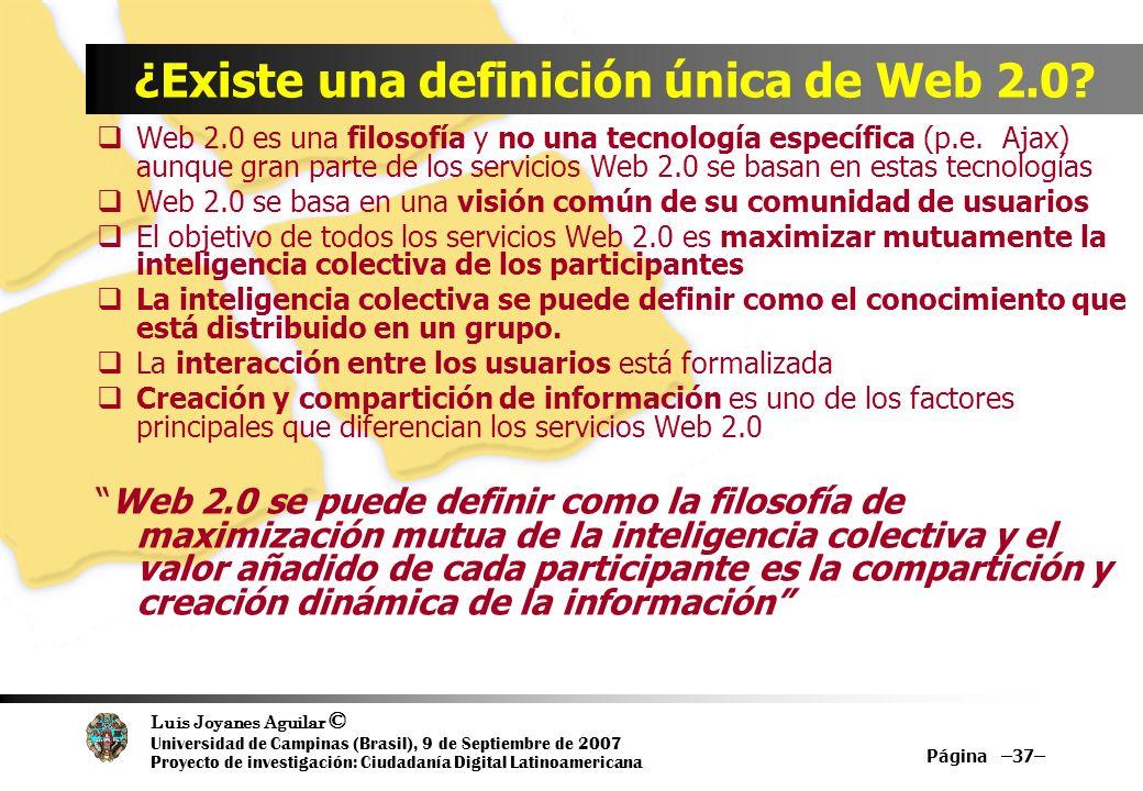 Luis Joyanes Aguilar © Universidad de Campinas (Brasil), 9 de Septiembre de 2007 Proyecto de investigación: Ciudadanía Digital Latinoamericana Página –37– ¿Existe una definición única de Web 2.0.