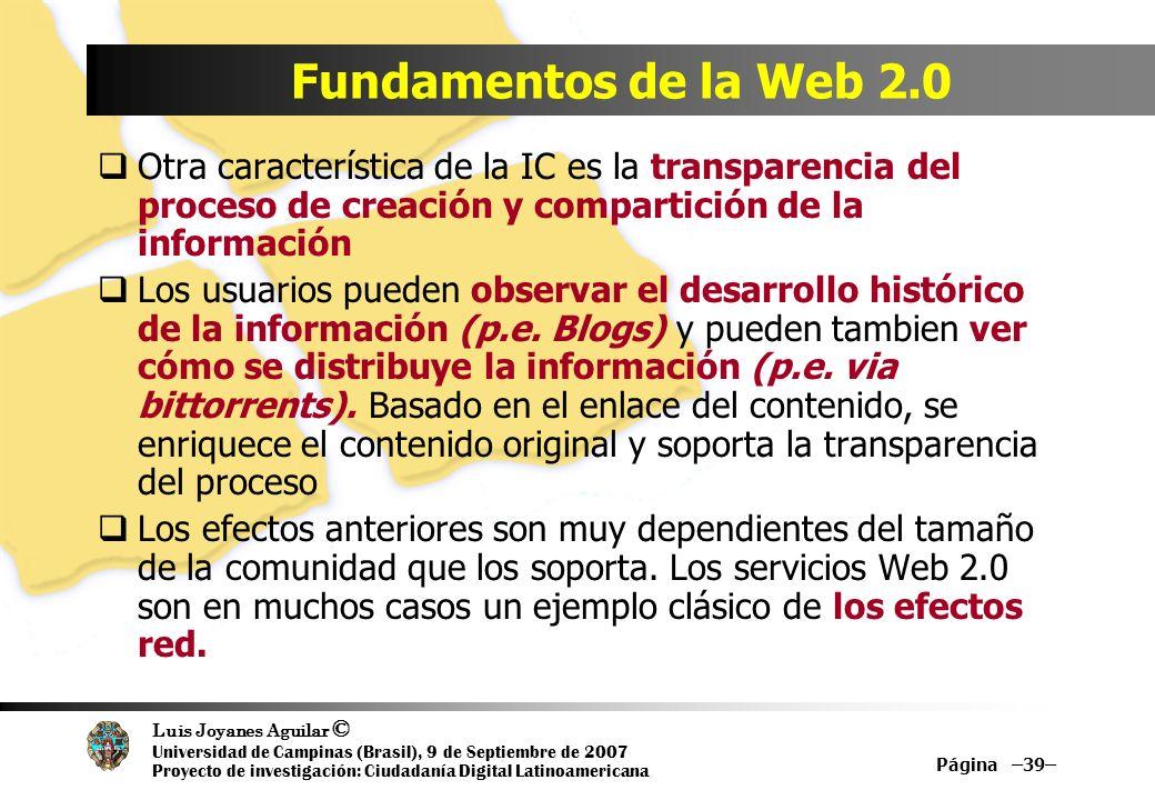 Luis Joyanes Aguilar © Universidad de Campinas (Brasil), 9 de Septiembre de 2007 Proyecto de investigación: Ciudadanía Digital Latinoamericana Página –39– Fundamentos de la Web 2.0 Otra característica de la IC es la transparencia del proceso de creación y compartición de la información Los usuarios pueden observar el desarrollo histórico de la información (p.e.