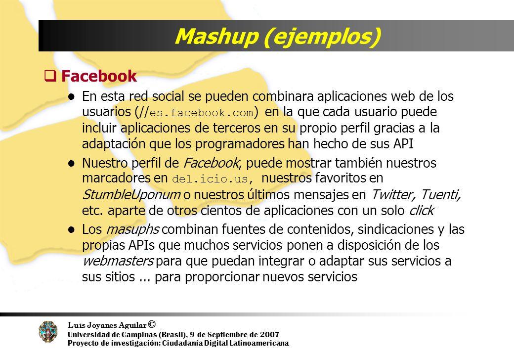 Luis Joyanes Aguilar © Universidad de Campinas (Brasil), 9 de Septiembre de 2007 Proyecto de investigación: Ciudadanía Digital Latinoamericana Mashup (ejemplos) Facebook En esta red social se pueden combinara aplicaciones web de los usuarios (// es.facebook.com ) en la que cada usuario puede incluir aplicaciones de terceros en su propio perfil gracias a la adaptación que los programadores han hecho de sus API Nuestro perfil de Facebook, puede mostrar también nuestros marcadores en del.icio.us, nuestros favoritos en StumbleUponum o nuestros últimos mensajes en Twitter, Tuenti, etc.