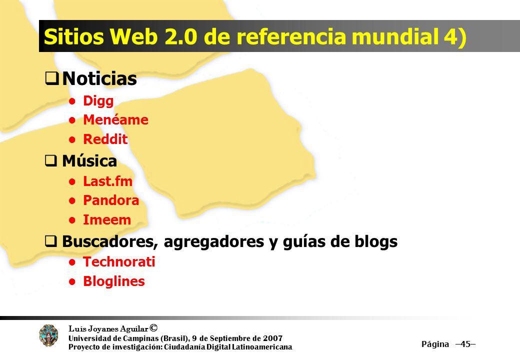 Luis Joyanes Aguilar © Universidad de Campinas (Brasil), 9 de Septiembre de 2007 Proyecto de investigación: Ciudadanía Digital Latinoamericana Sitios Web 2.0 de referencia mundial 4) Noticias Digg Menéame Reddit Música Last.fm Pandora Imeem Buscadores, agregadores y guías de blogs Technorati Bloglines Página –45–