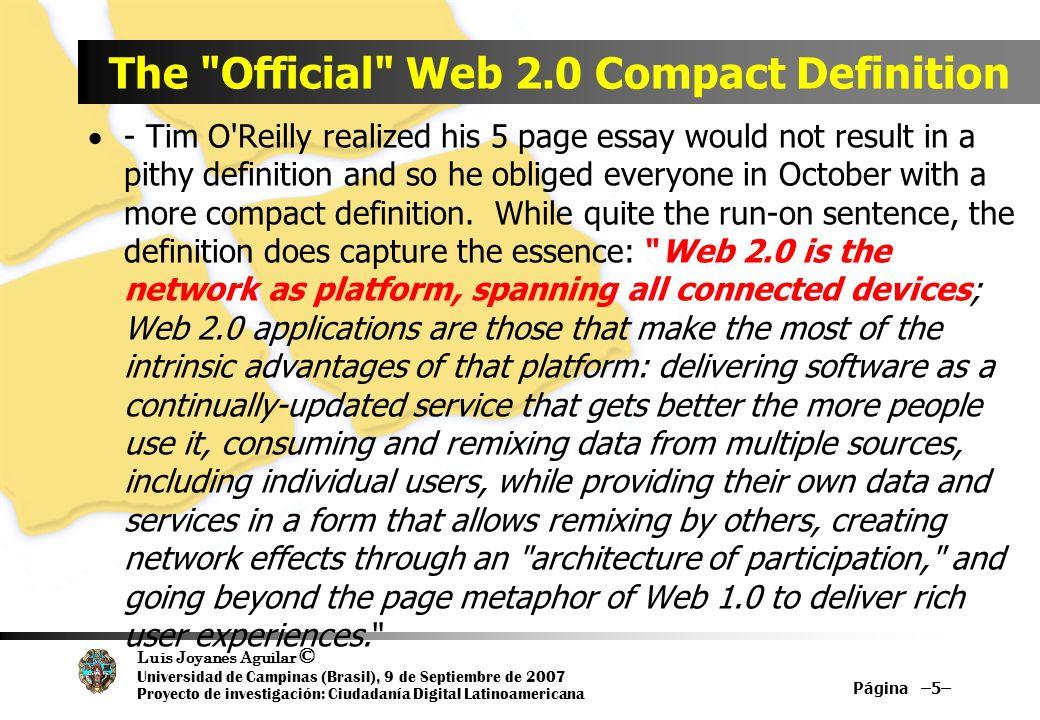 Luis Joyanes Aguilar © Universidad de Campinas (Brasil), 9 de Septiembre de 2007 Proyecto de investigación: Ciudadanía Digital Latinoamericana Página –6– Web 1.0 versus Web 2.0 Web 1.0 Web 2.0 DoubleClick -->Google AdSense Ofoto -->Flickr, Picasa Akamai -->BitTorrent mp3.com -->Napster Britannica Online -->Wikipedia personal websites -->blogging Evite -->upcoming.org and EVDB domain name speculation -->search engine optimization page views -->cost per click screen scraping -->web services Publishing -->participation content management systems -->wikis directories (taxonomy) -->tagging ( folksonomy ) Stickiness - ->syndication Microsoft Word -- Writely (Google Docs)
