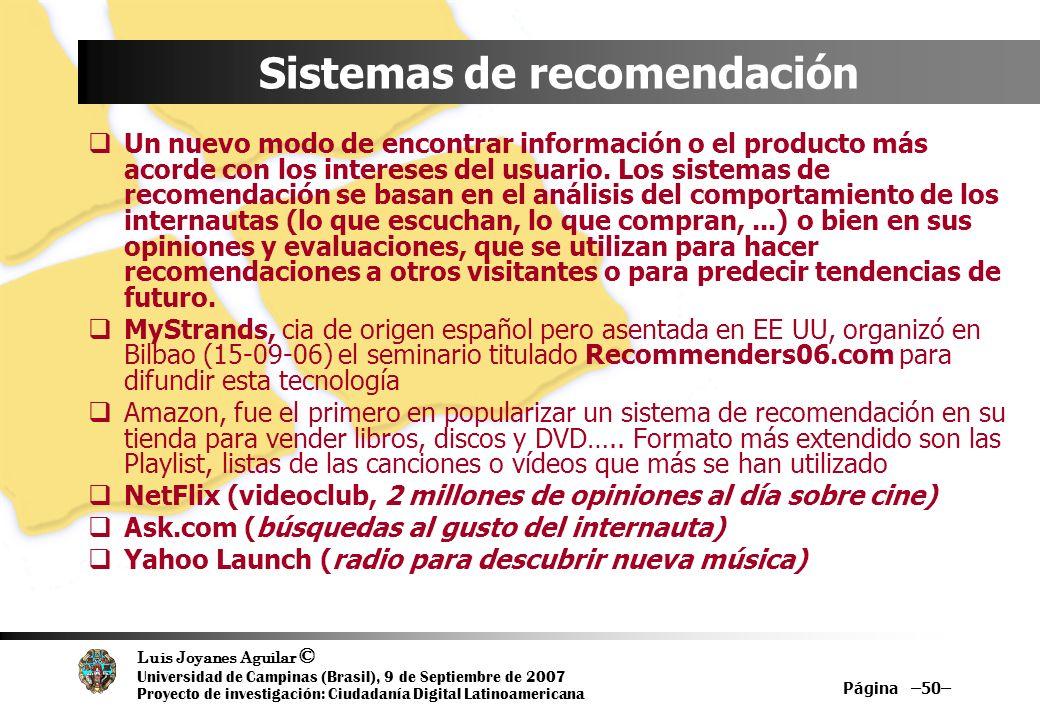 Luis Joyanes Aguilar © Universidad de Campinas (Brasil), 9 de Septiembre de 2007 Proyecto de investigación: Ciudadanía Digital Latinoamericana Página –50– Sistemas de recomendación Un nuevo modo de encontrar información o el producto más acorde con los intereses del usuario.