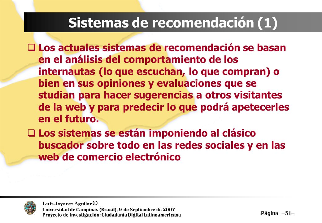 Luis Joyanes Aguilar © Universidad de Campinas (Brasil), 9 de Septiembre de 2007 Proyecto de investigación: Ciudadanía Digital Latinoamericana Página –51– Sistemas de recomendación (1) Los actuales sistemas de recomendación se basan en el análisis del comportamiento de los internautas (lo que escuchan, lo que compran) o bien en sus opiniones y evaluaciones que se studian para hacer sugerencias a otros visitantes de la web y para predecir lo que podrá apetecerles en el futuro.