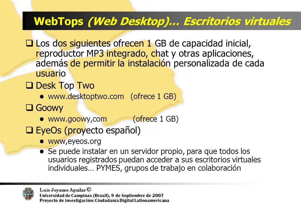 Luis Joyanes Aguilar © Universidad de Campinas (Brasil), 9 de Septiembre de 2007 Proyecto de investigación: Ciudadanía Digital Latinoamericana WebTops (Web Desktop)… Escritorios virtuales Los dos siguientes ofrecen 1 GB de capacidad inicial, reproductor MP3 integrado, chat y otras aplicaciones, además de permitir la instalación personalizada de cada usuario Desk Top Two www.desktoptwo.com (ofrece 1 GB) Goowy www.goowy,com (ofrece 1 GB) EyeOs (proyecto español) www,eyeos.org Se puede instalar en un servidor propio, para que todos los usuarios registrados puedan acceder a sus escritorios virtuales individuales… PYMES, grupos de trabajo en colaboración