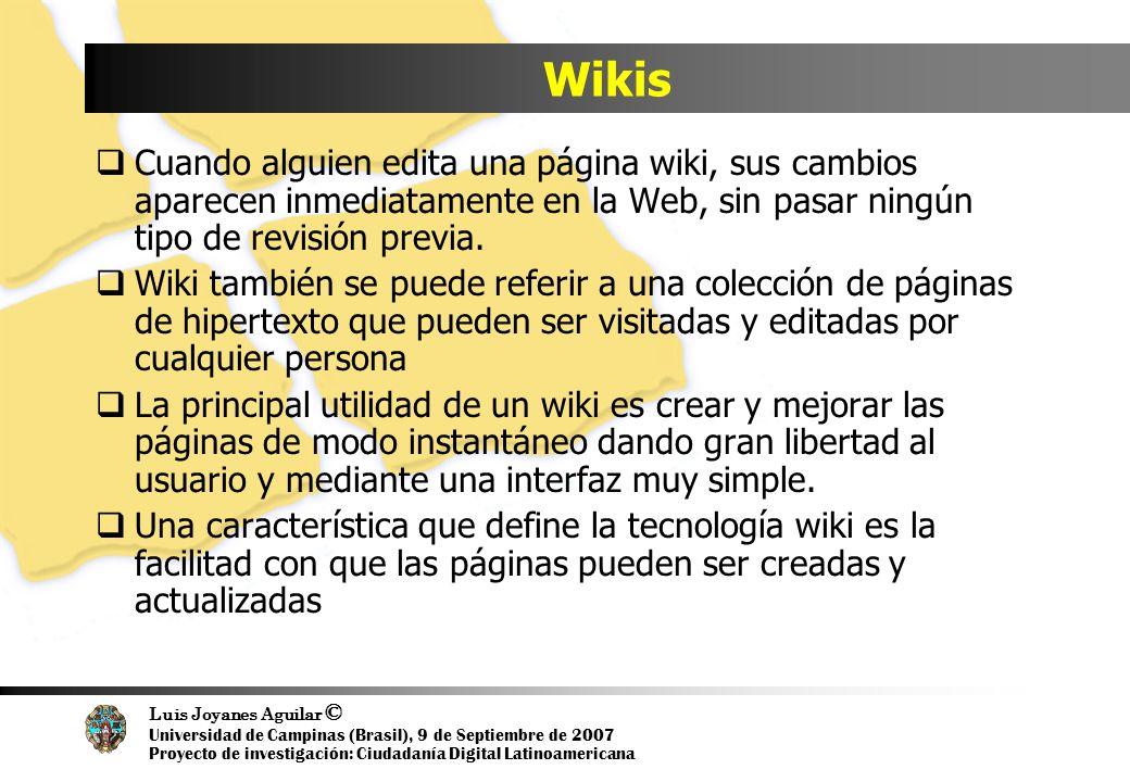 Luis Joyanes Aguilar © Universidad de Campinas (Brasil), 9 de Septiembre de 2007 Proyecto de investigación: Ciudadanía Digital Latinoamericana Wikis Cuando alguien edita una página wiki, sus cambios aparecen inmediatamente en la Web, sin pasar ningún tipo de revisión previa.