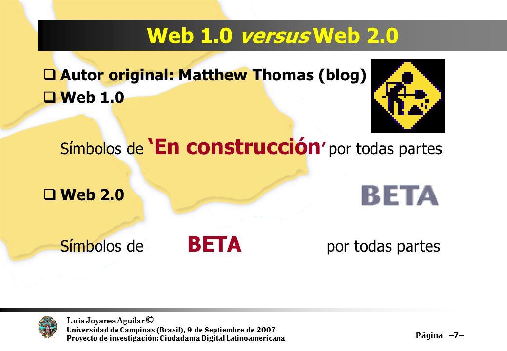 Luis Joyanes Aguilar © Universidad de Campinas (Brasil), 9 de Septiembre de 2007 Proyecto de investigación: Ciudadanía Digital Latinoamericana Página –7– Web 1.0 versus Web 2.0 Autor original: Matthew Thomas (blog) Web 1.0 Símbolos de En construcción por todas partes Web 2.0 Símbolos de BETA por todas partes