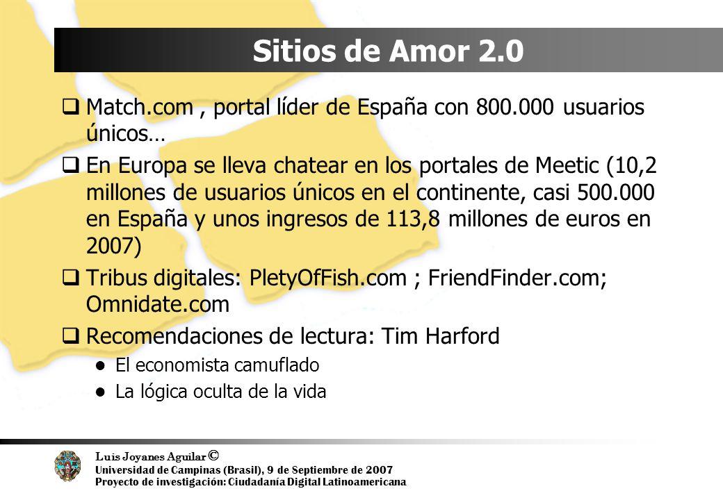 Luis Joyanes Aguilar © Universidad de Campinas (Brasil), 9 de Septiembre de 2007 Proyecto de investigación: Ciudadanía Digital Latinoamericana Sitios de Amor 2.0 Match.com, portal líder de España con 800.000 usuarios únicos… En Europa se lleva chatear en los portales de Meetic (10,2 millones de usuarios únicos en el continente, casi 500.000 en España y unos ingresos de 113,8 millones de euros en 2007) Tribus digitales: PletyOfFish.com ; FriendFinder.com; Omnidate.com Recomendaciones de lectura: Tim Harford El economista camuflado La lógica oculta de la vida