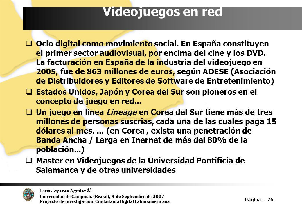 Luis Joyanes Aguilar © Universidad de Campinas (Brasil), 9 de Septiembre de 2007 Proyecto de investigación: Ciudadanía Digital Latinoamericana Página –76– Videojuegos en red Ocio digital como movimiento social.